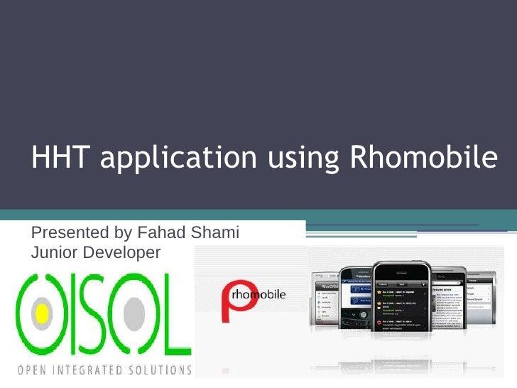 HHT application using Rhomobile Presented by Fahad Shami Junior Developer