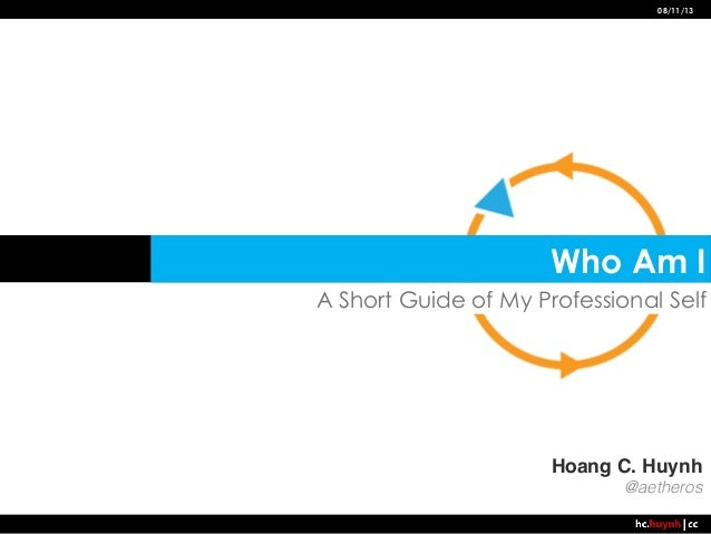 08/11/13  Who Am I A Short Guide of My Professional Self  Hoang C. Huynh! @aetheros!