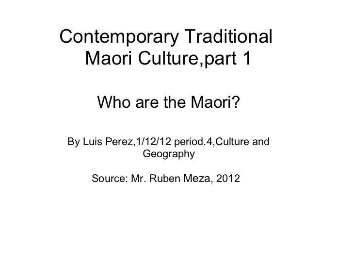 ContemporaryTraditionalMaori Culture,part 1 Who are the Maori? By Luis Perez,1/12/12 period.4,Culture and Geography Sour...