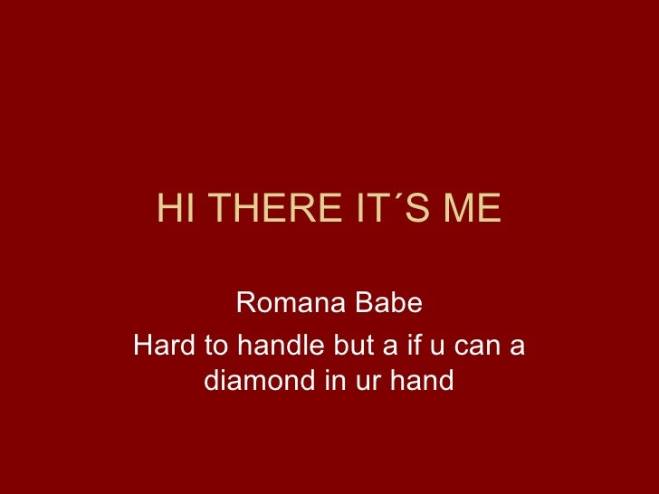 HI THERE IT´S ME Romana Babe Hard to handle but a if u can a diamond in ur hand