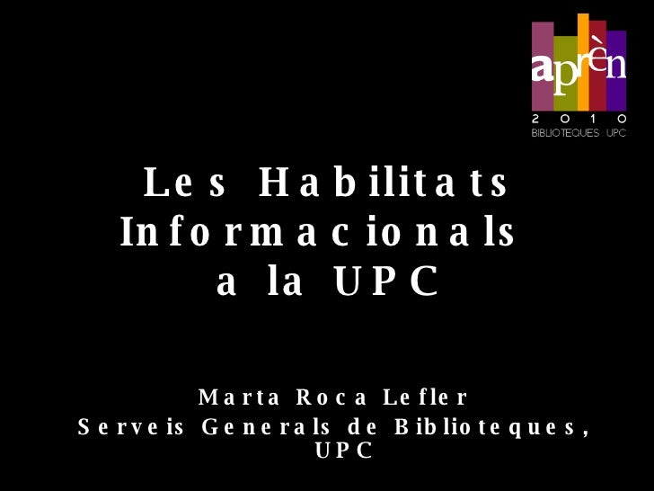 Les  Habilitats Informacionals   a la  UPC <ul><li>Marta Roca Lefler </li></ul><ul><li>Serveis Generals de Biblioteques, U...