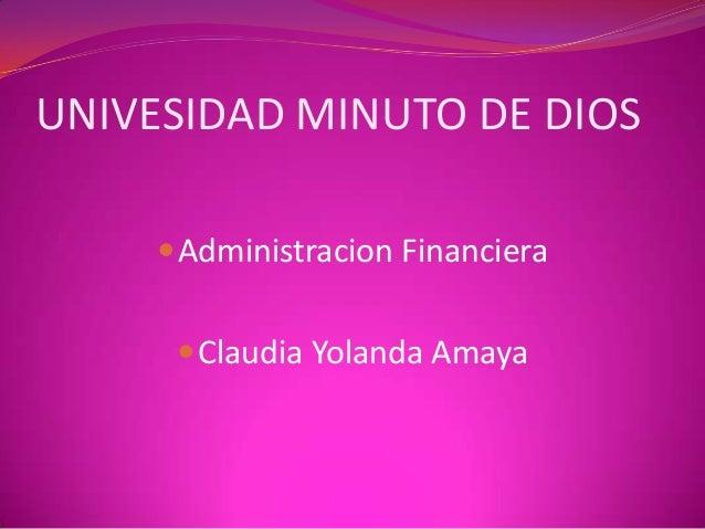 UNIVESIDAD MINUTO DE DIOS      Administracion Financiera       Claudia Yolanda Amaya