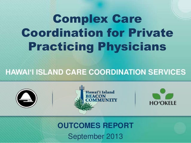 HAWAI'I ISLAND CARE COORDINATION SERVICES OUTCOMES REPORT September 2013 Complex Care Coordination for Private Practicing ...