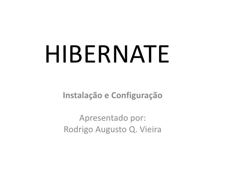 HIBERNATE<br />Instalação e Configuração<br />Apresentado por:<br />Rodrigo Augusto Q. Vieira<br />