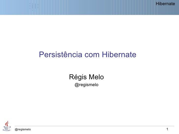 Hibernate             Persistência com Hibernate                     Régis Melo                      @regismelo@regismelo ...