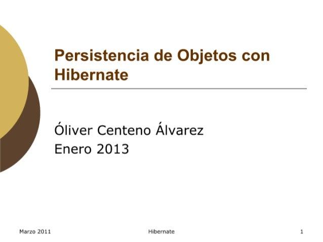Persistencia de Objetos con Hibernate  Óliver Centeno Álvarez Enero 2013     Marzo 2011 Hibemate