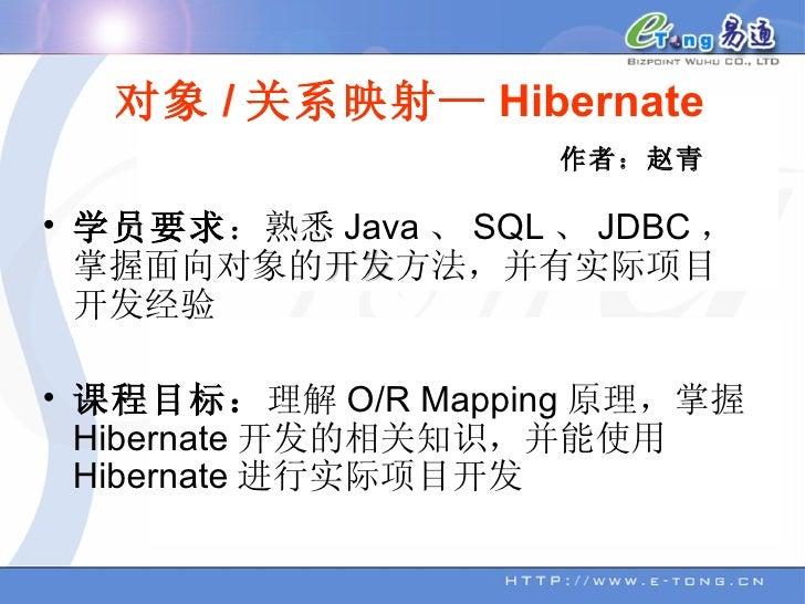 对象 / 关系映射— Hibernate <ul><li>学员要求 :熟悉 Java 、 SQL 、 JDBC ,掌握面向对象的 开发 方法,并有实际项目开发经验 </li></ul><ul><li>课程目标: 理解 O/R Mapping 原...