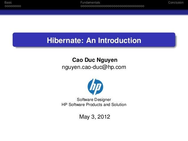 Basic  Fundamentals  Hibernate: An Introduction Cao Duc Nguyen nguyen.cao-duc@hp.com  Software Designer HP Software Produc...