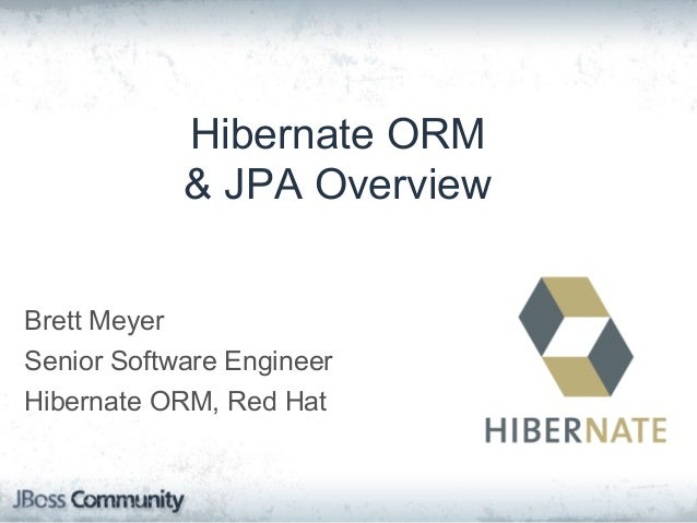 Hibernate ORM & JPA Overview Brett Meyer Senior Software Engineer Hibernate ORM, Red Hat