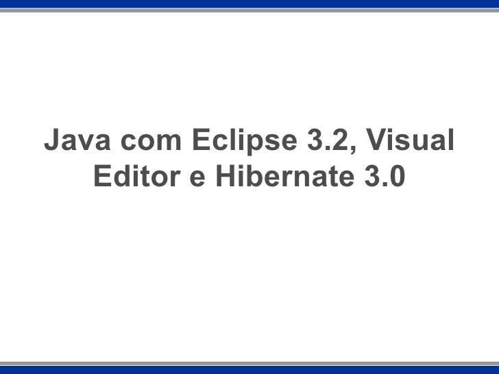 Java com Eclipse 3.2, Visual Editor e Hibernate 3.0