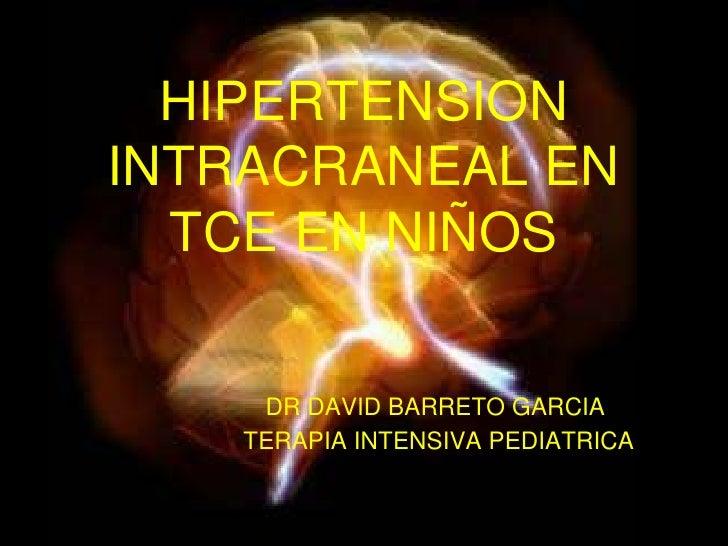 HIPERTENSION INTRACRANEAL EN TCE EN NIÑOS<br />DR DAVID BARRETO GARCIA  <br /> TERAPIA INTENSIVA PEDIATRICA<br />