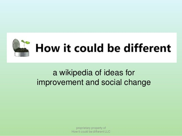 a wikipedia of ideas for improvement and social change  proprietary property of How it could be different LLC