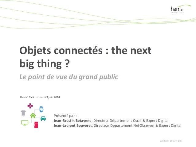 Objets connectés : the next big thing ? Le point de vue du grand public Harris' Café du mardi 3 juin 2014 Présenté par : J...