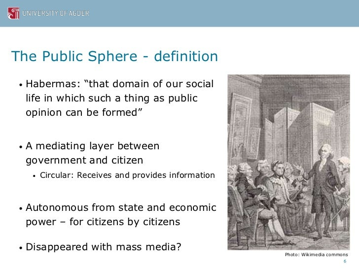 """is habermasian public sphere applicable to todays world? Theory is not universally applicable because it is the victim of eurocentric verticality a  evolved from the public sphere in the world of letters, and """"through the vehicle of public  the habermasian blueprint of the public sphere represents an evolutionary phase of."""