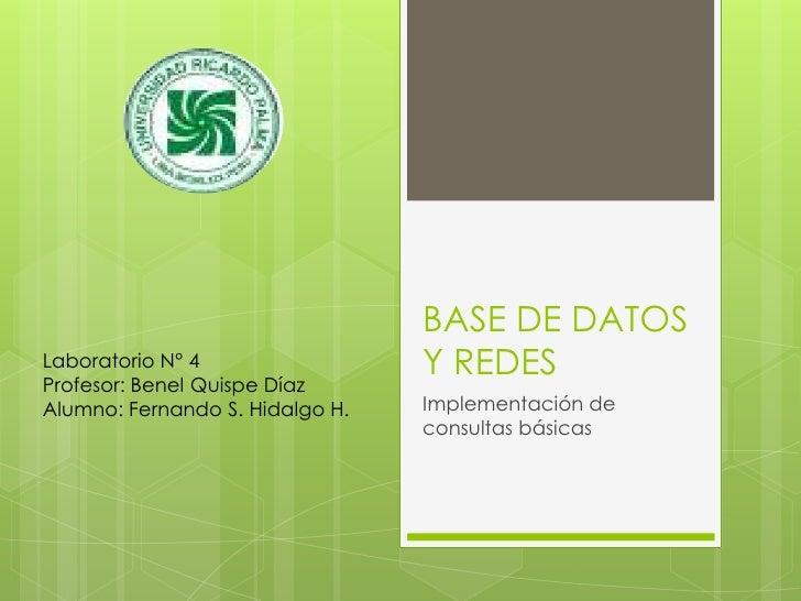 BASE DE DATOS Y REDES<br />Implementación de consultas básicas<br />Laboratorio N° 4<br />Profesor: Benel Quispe Díaz<br /...