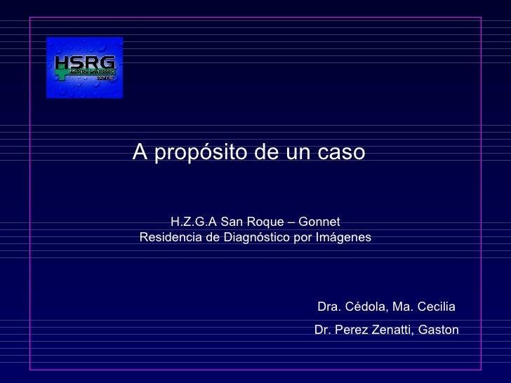 A propósito de un caso  H.Z.G.A San Roque – Gonnet Residencia de Diagnóstico por Imágenes   Dra. Cédola, Ma. Cecilia   Dr....