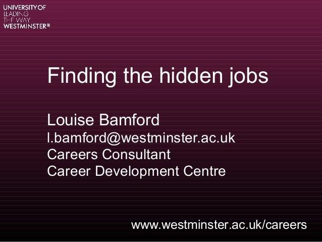 Finding the hidden jobsLouise Bamfordl.bamford@westminster.ac.ukCareers ConsultantCareer Development Centrewww.westminster...