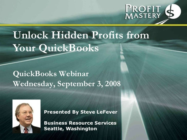 Unlock Hidden Profits from Your QuickBooks Presented By Steve LeFever Business Resource Services Seattle, Washington Quick...