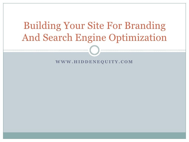 www.hiddenequity.com<br />Building Your Site For Branding And Search Engine Optimization<br />