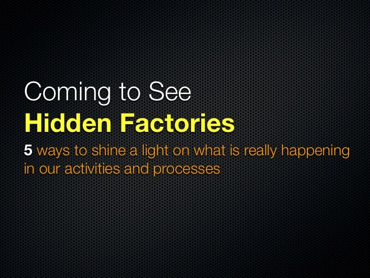Coming to SeeHidden Factories5 ways to shine a light on what is really happeningin our activities and processes