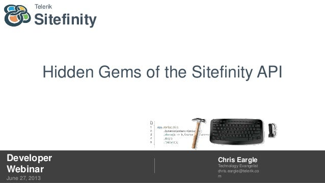 Sitefinity Telerik Developer Webinar June 27, 2013 Chris Eargle Technology Evangelist chris.eargle@telerik.co m Hidden Gem...