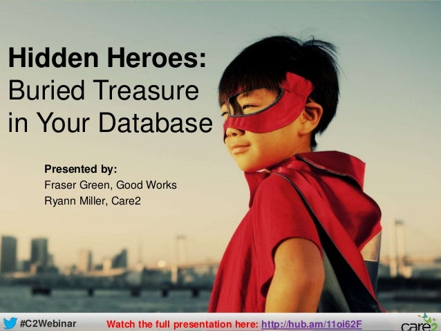#C2WebinarHidden Heroes:Buried Treasurein Your DatabasePresented by:Fraser Green, Good WorksRyann Miller, Care2#C2Webinar ...