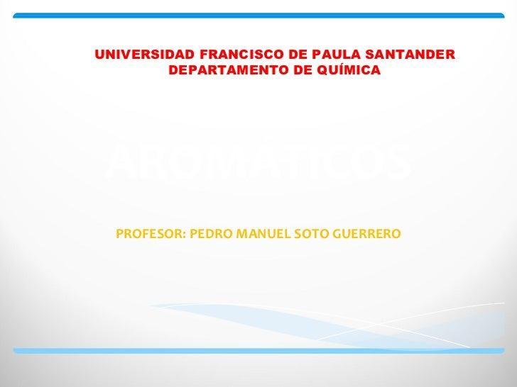 UNIVERSIDAD FRANCISCO DE PAULA SANTANDER        DEPARTAMENTO DE QUÍMICA AROMÁTICOS  PROFESOR: PEDRO MANUEL SOTO GUERRERO