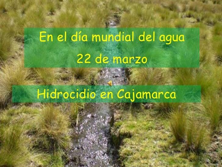 En el día mundial del agua      22 de marzoHidrocidio en Cajamarca