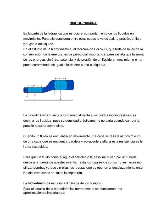 HIDRODINAMICA.Es la parte de la hidráulica que estudia el comportamiento de los líquidos enmovimiento. Para ello considera...