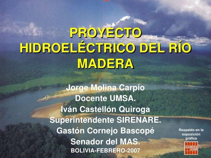PROYECTO HIDROELÉCTRICO DEL RÍO MADERA<br />Jorge Molina Carpio<br />Docente UMSA.<br />Iván Castellón Quiroga<br />Superi...