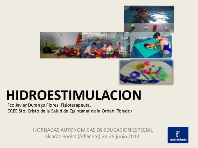 HIDROESTIMULACION I JORNADAS AUTONOMICAS DE EDUCACION ESPECIAL Alcaráz-Reolid (Albacete) 26-28 junio 2013 Fco Javier Duran...