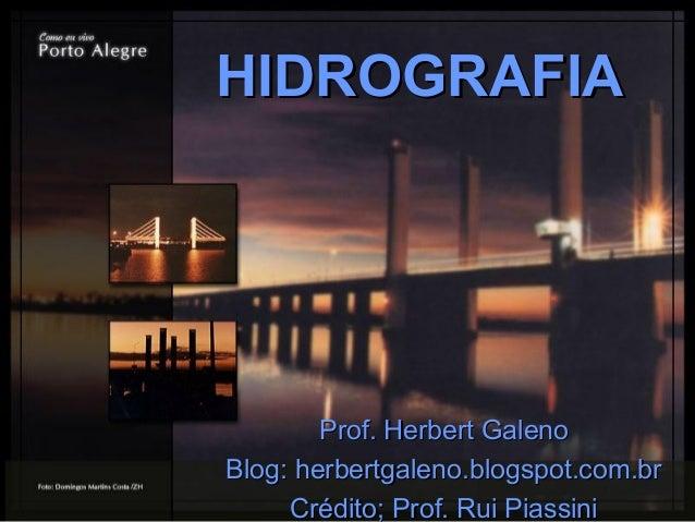 HIDROGRAFIAHIDROGRAFIA Prof. Herbert GalenoProf. Herbert Galeno Blog: herbertgaleno.blogspot.com.brBlog: herbertgaleno.blo...