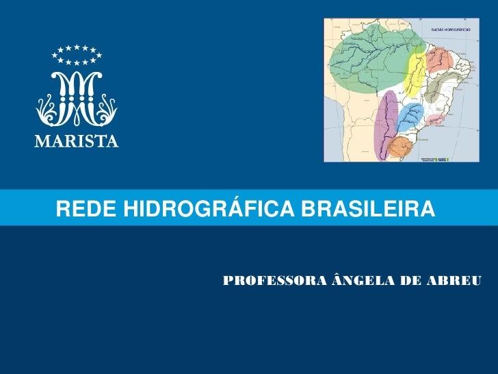 REDE HIDROGRÁFICA BRASILEIRA            PROFESSORA ÂNGELA DE ABREU
