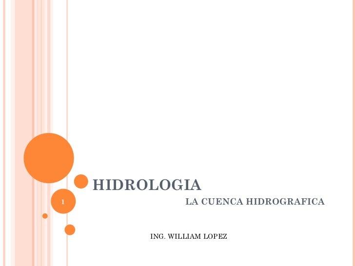 HIDROLOGIA LA CUENCA HIDROGRAFICA ING. WILLIAM LOPEZ