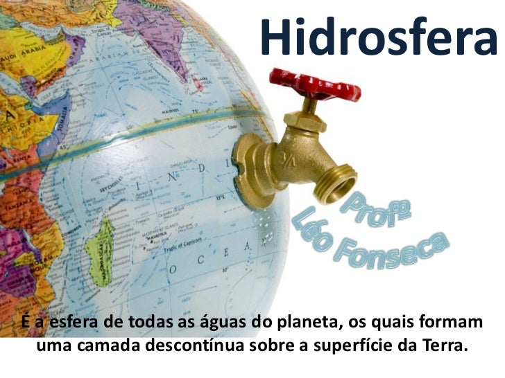 HidrosferaÉ a esfera de todas as águas do planeta, os quais formam  uma camada descontínua sobre a superfície da Terra.