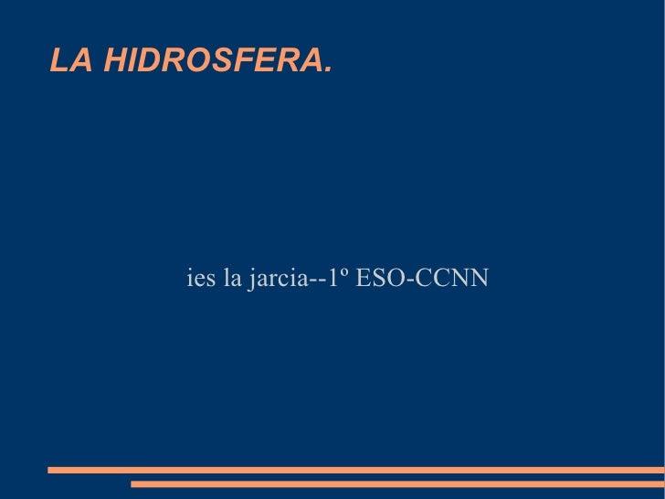 LA HIDROSFERA.      ies la jarcia--1º ESO-CCNN