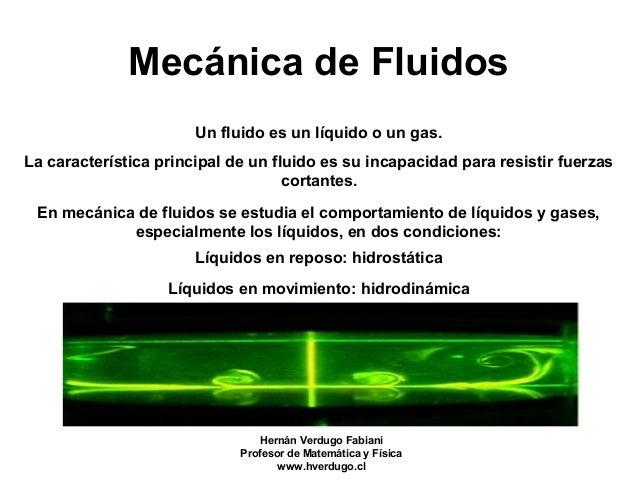 Mecánica de Fluidos Un fluido es un líquido o un gas. La característica principal de un fluido es su incapacidad para resi...