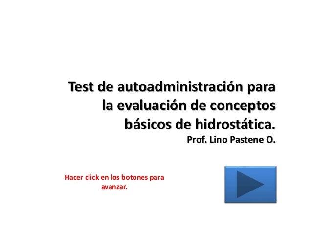 Test de autoadministración para la evaluación de conceptos básicos de hidrostática. Prof. Lino Pastene O. Hacer click en l...