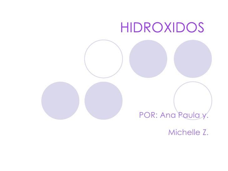 HIDROXIDOS  POR: Ana Paula y. Michelle Z.