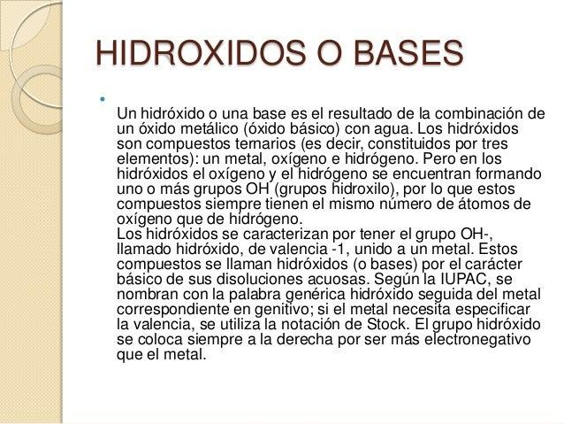 HIDROXIDOS O BASES    Un hidróxido o una base es el resultado de la combinación de    un óxido metálico (óxido básico) co...