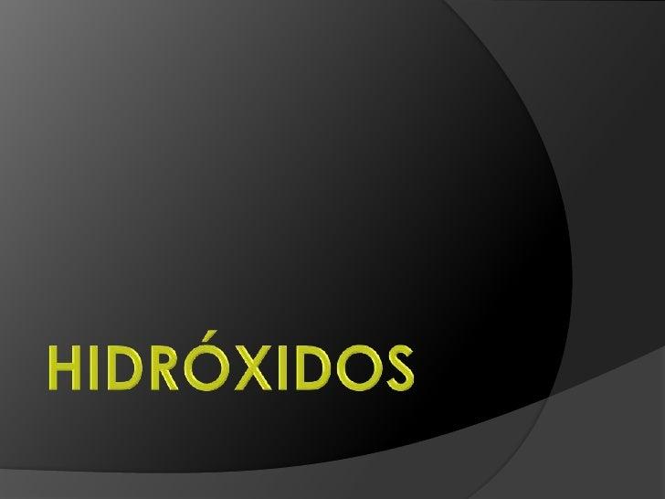 Los hidróxidos son un grupo de compuestos químicosformados por un metal y H2O. Se denomina tambiénhidróxido el grupo OH fo...