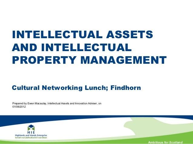 INTELLECTUAL ASSETSAND INTELLECTUALPROPERTY MANAGEMENTCultural Networking Lunch; FindhornPrepared by Ewen Macaulay, Intell...