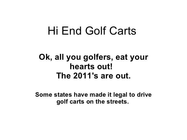 Hi End Golf Carts Ok, all you golfers, eat your hearts out!    The 2011's are out.  Some states have made it legal to   ...