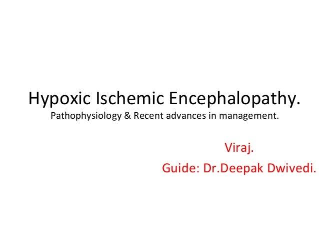 Hypoxic Ischemic Encephalopathy. Pathophysiology & Recent advances in management.  Viraj. Guide: Dr.Deepak Dwivedi.