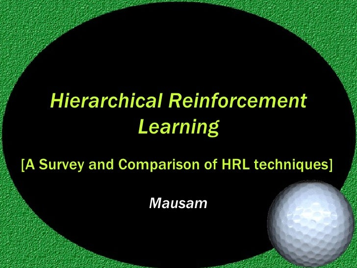 Hierarchical Reinforcement Learning Mausam [A Survey and Comparison of HRL techniques]