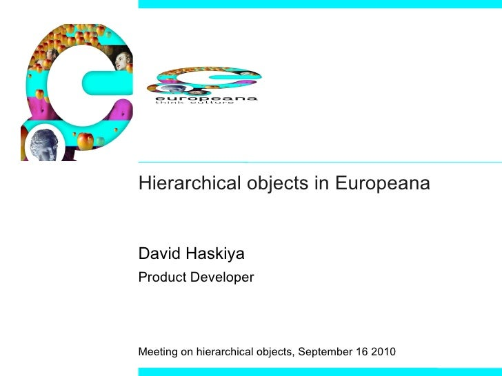 Hierarchical objects in Europeana David Haskiya Product Developer Meeting on hierarchical objects, September 16 2010