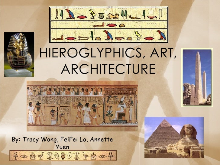 HIEROGLYPHICS, ART, ARCHITECTURE By: Tracy Wong, FeiFei Lo, Annette Yuen