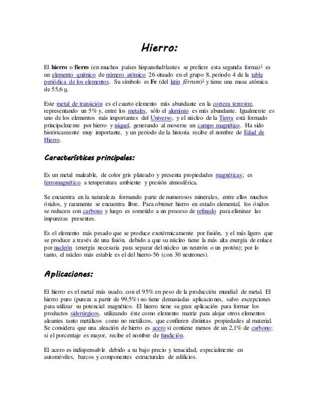 Hierro: El hierro o fierro (en muchos países hispanohablantes se prefiere esta segunda forma)1 es un elemento químico de n...