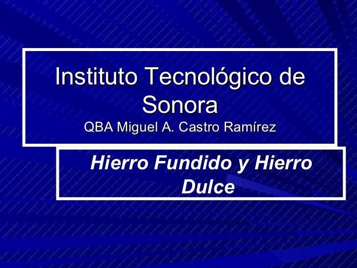 Instituto Tecnológico de Sonora QBA Miguel A. Castro Ramírez Hierro Fundido y Hierro Dulce