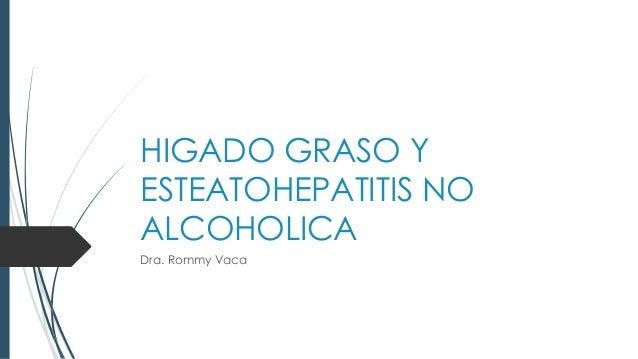 HIGADO GRASO Y ESTEATOHEPATITIS NO ALCOHOLICA Dra. Rommy Vaca